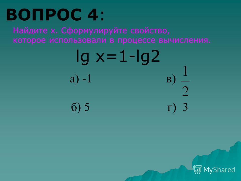 ВОПРОС 4: Найдите х. Сформулируйте свойство, которое использовали в процессе вычисления. lg x=1-lg2 а) -1 в) б) 5 г) 3