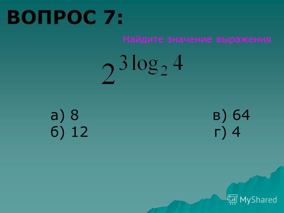 ВОПРОС 7: Найдите значение выражения а) 8 в) 64 б) 12 г) 4