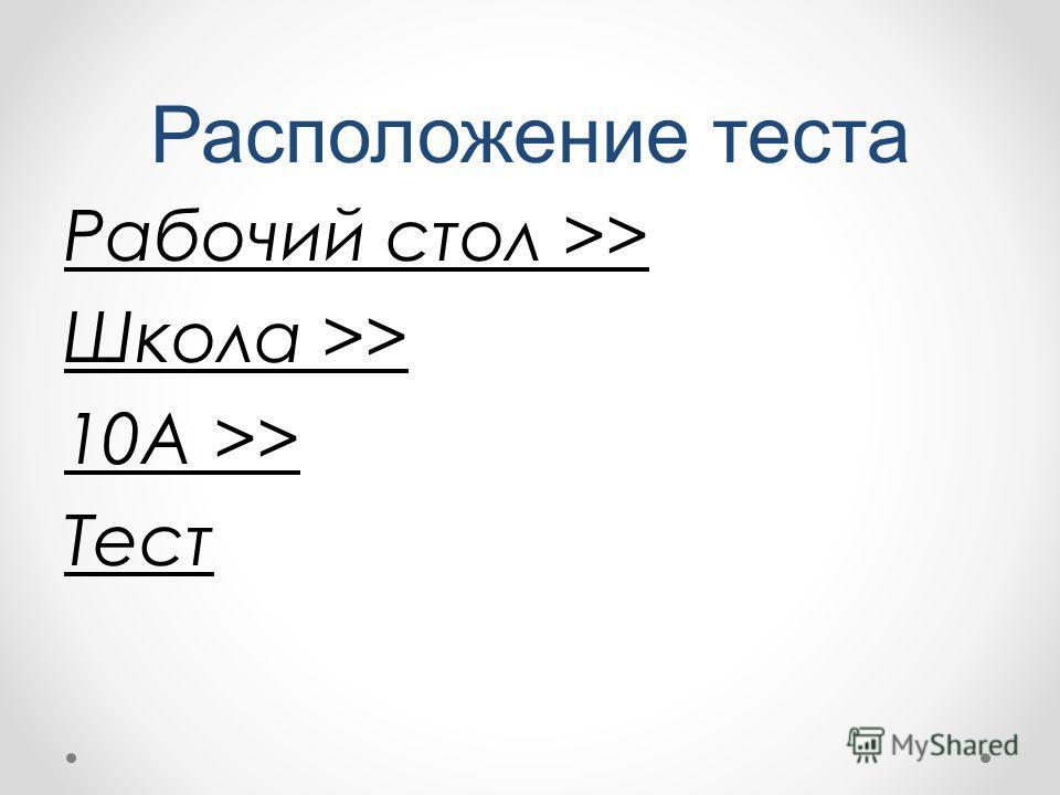 Расположение теста Рабочий стол >> Школа >> 10А >> Тест
