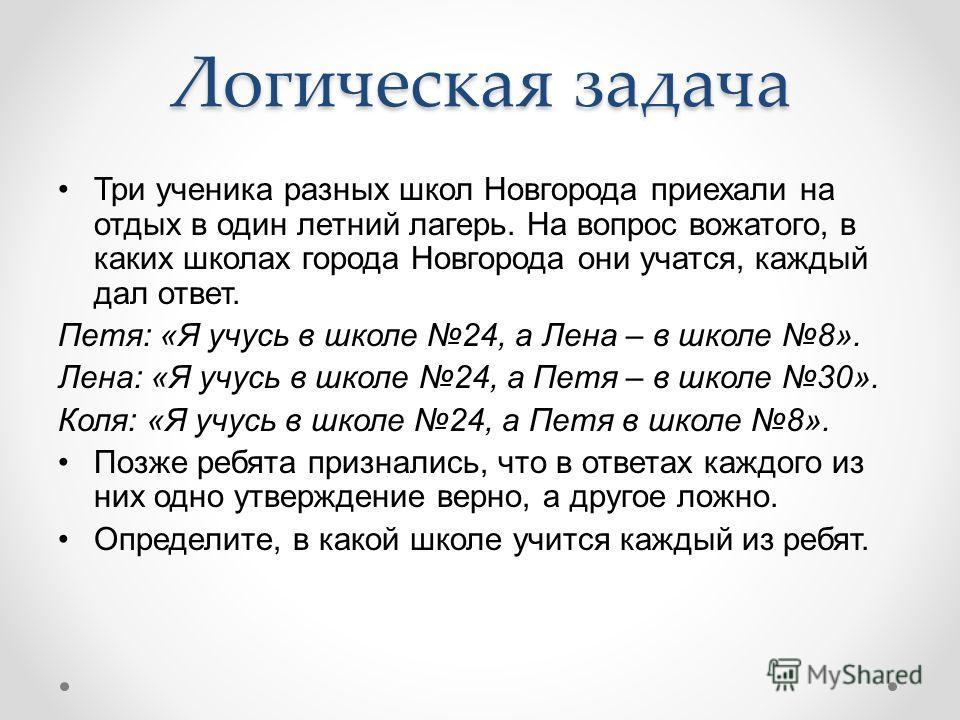 Логическая задача Три ученика разных школ Новгорода приехали на отдых в один летний лагерь. На вопрос вожатого, в каких школах города Новгорода они учатся, каждый дал ответ. Петя: «Я учусь в школе 24, а Лена – в школе 8». Лена: «Я учусь в школе 24, а