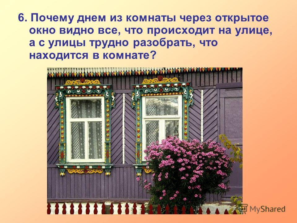 6. Почему днем из комнаты через открытое окно видно все, что происходит на улице, а с улицы трудно разобрать, что находится в комнате?