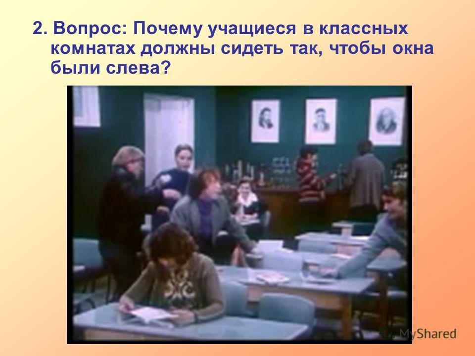 2. Вопрос: Почему учащиеся в классных комнатах должны сидеть так, чтобы окна были слева?