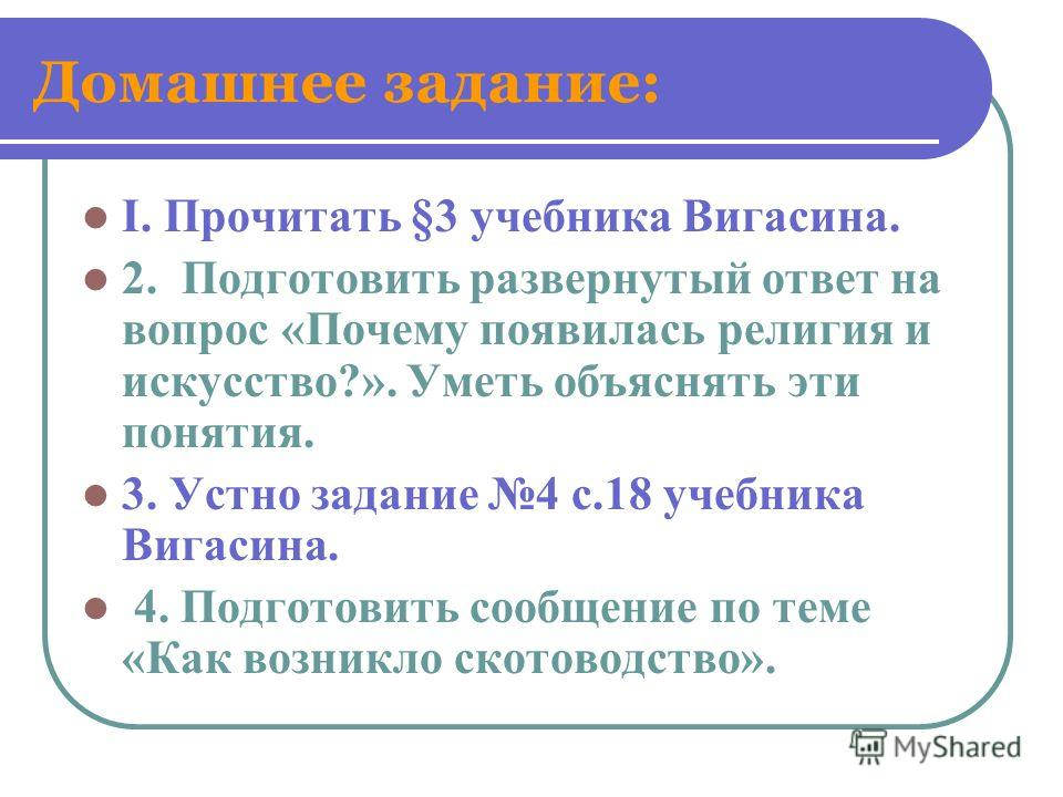 Домашнее задание: I. Прочитать §3 учебника Вигасина. 2. Подготовить развернутый ответ на вопрос «Почему появилась религия и искусство?». Уметь объяснять эти понятия. 3. Устно задание 4 с.18 учебника Вигасина. 4. Подготовить сообщение по теме «Как воз