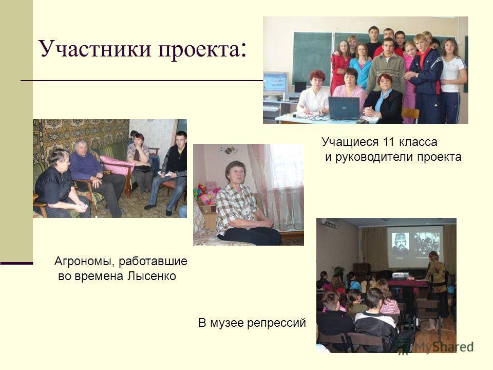Участники проекта : В музее репрессий Агрономы, работавшие во времена Лысенко Учащиеся 11 класса и руководители проекта
