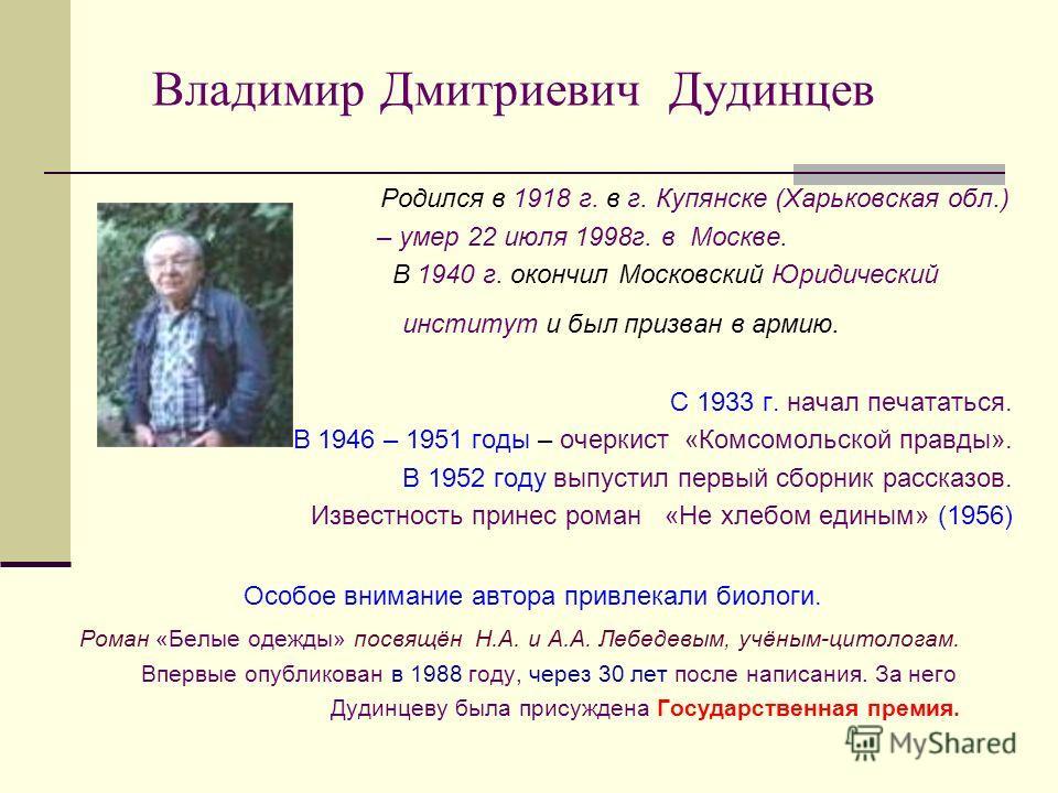 Владимир Дмитриевич Дудинцев Родился в 1918 г. в г. Купянске (Харьковская обл.) – умер 22 июля 1998г. в Москве. В 1940 г. окончил Московский Юридический институт и был призван в армию. С 1933 г. начал печататься. В 1946 – 1951 годы – очеркист «Комсом