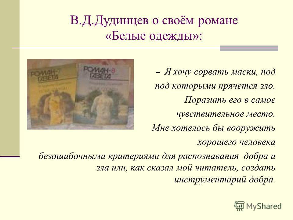 В.Д.Дудинцев о своём романе «Белые одежды»: – Я хочу сорвать маски, под под которыми прячется зло. Поразить его в самое чувствительное место. Мне хотелось бы вооружить хорошего человека безошибочными критериями для распознавания добра и зла или, как