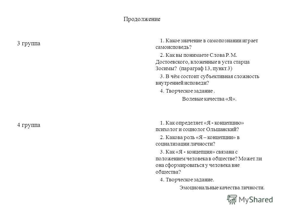 Продолжение 3 группа 4 группа 1. Какое значение в самопознании играет самоисповедь? 2. Как вы понимаете Слова Р. М. Достоевского, вложенные в уста старца Зосимы? (параграф 13, пункт 3) 3. В чём состоит субъективная сложность внутренней исповеди? 4. Т