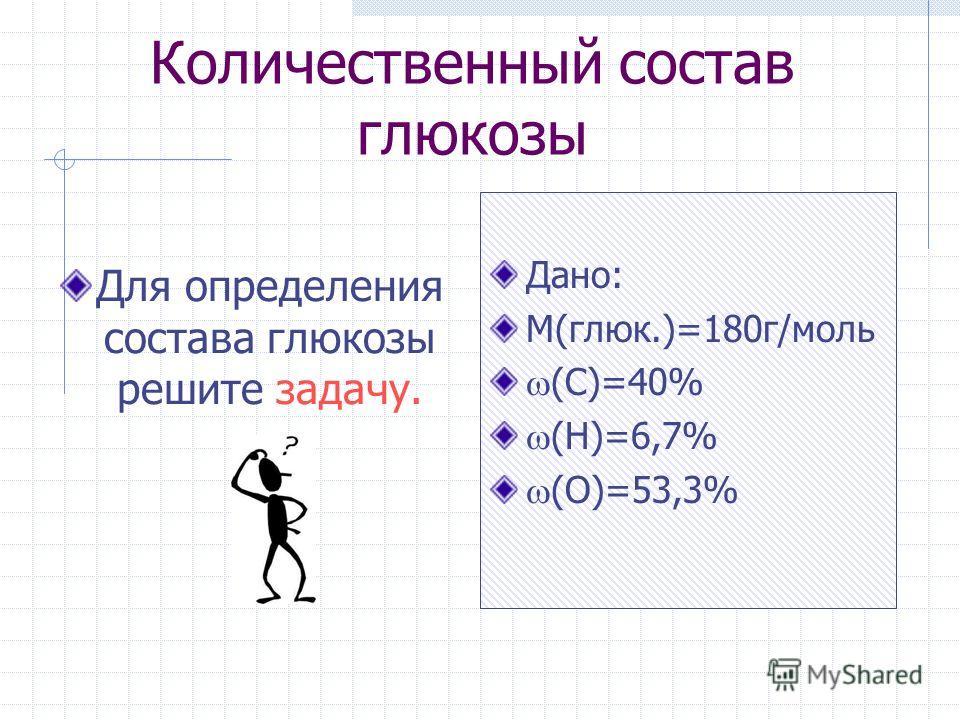 Количественный состав глюкозы Для определения состава глюкозы решите задачу. Дано: М(глюк.)=180г/моль (С)=40% (Н)=6,7% (О)=53,3%