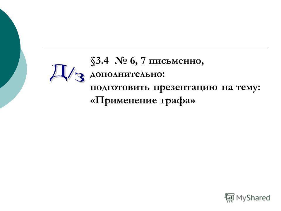 §3.4 6, 7 письменно, дополнительно: подготовить презентацию на тему: «Применение графа»