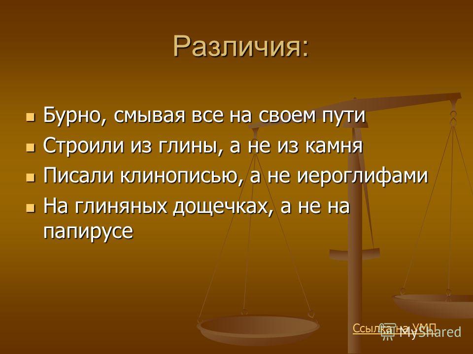 Различия: Бурно, смывая все на своем пути Бурно, смывая все на своем пути Строили из глины, а не из камня Строили из глины, а не из камня Писали клинописью, а не иероглифами Писали клинописью, а не иероглифами На глиняных дощечках, а не на папирусе Н