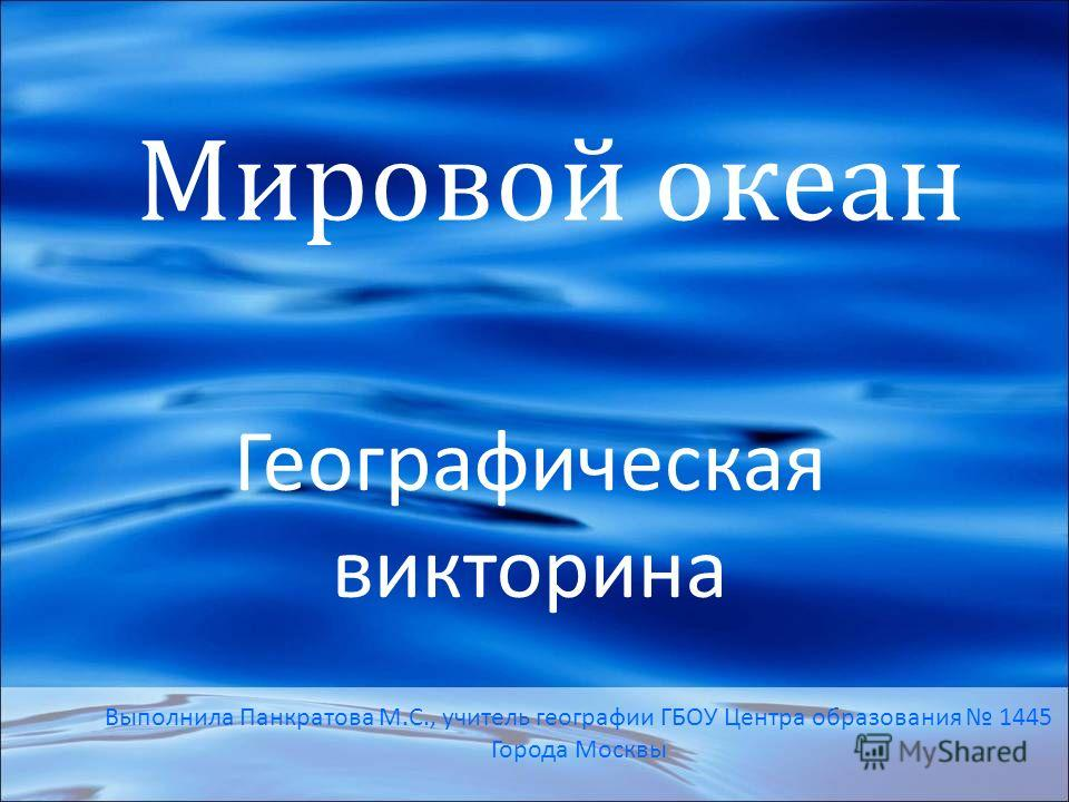 Мировой океан Географическая викторина Выполнила Панкратова М.С., учитель географии ГБОУ Центра образования 1445 Города Москвы