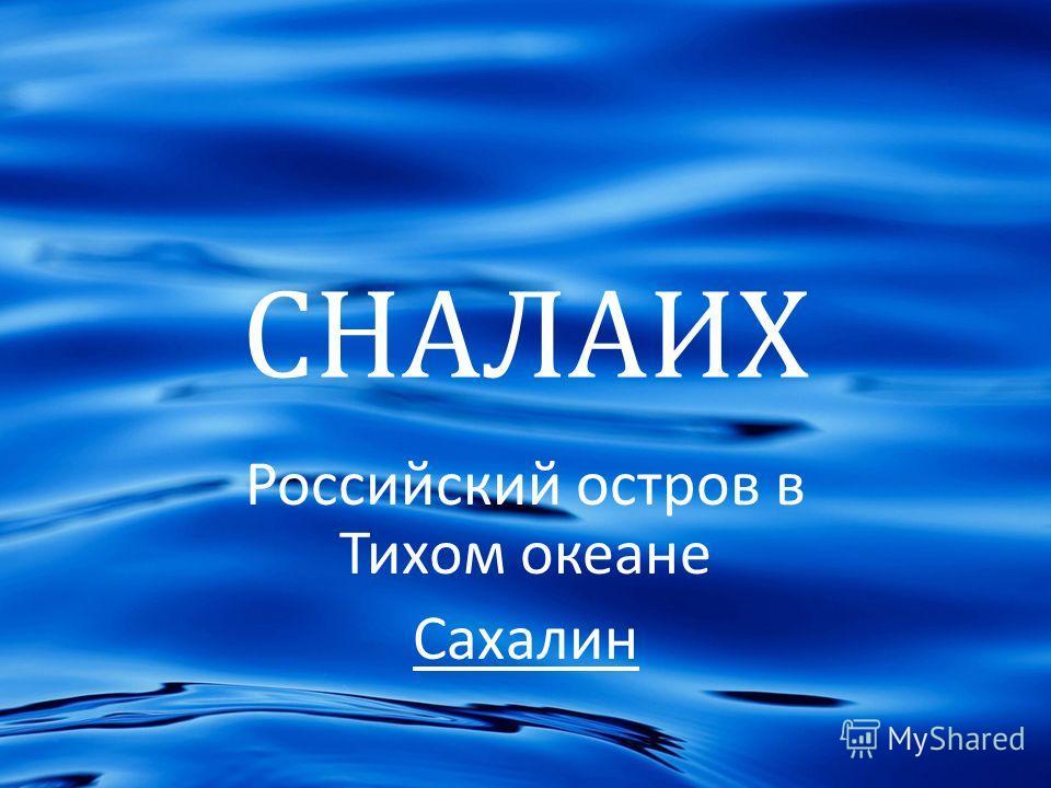СНАЛАИХ Российский остров в Тихом океане Сахалин