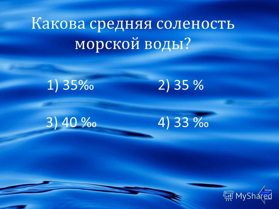 Какова средняя соленость морской воды ? 1) 35 2) 35 % 3) 40 4) 33