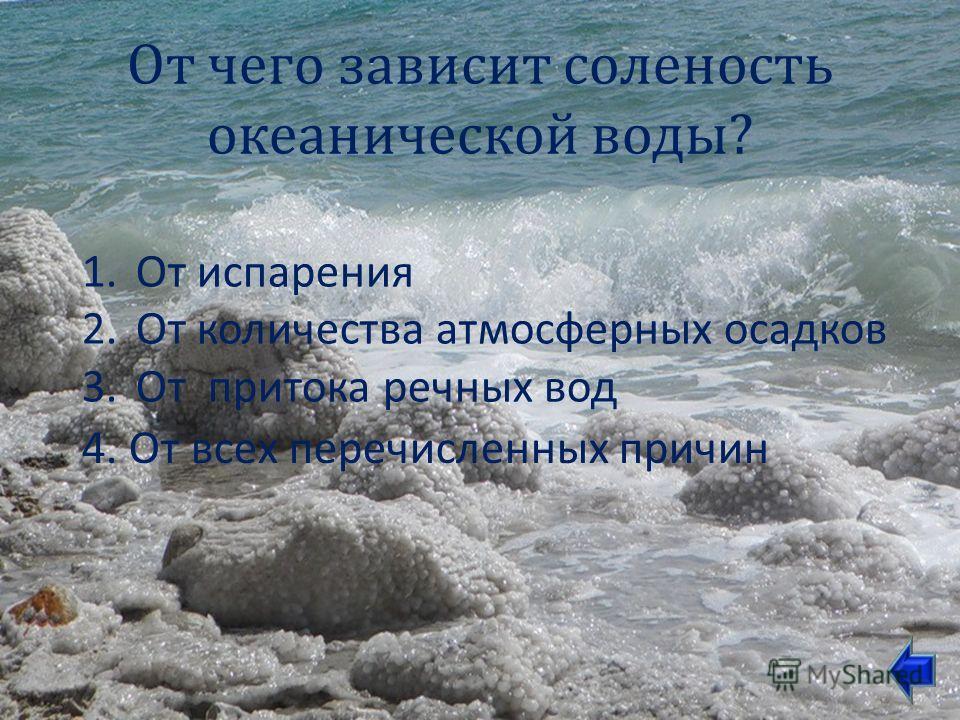 От чего зависит соленость океанической воды ? 1.От испарения 2.От количества атмосферных осадков 3.От притока речных вод 4. От всех перечисленных причин