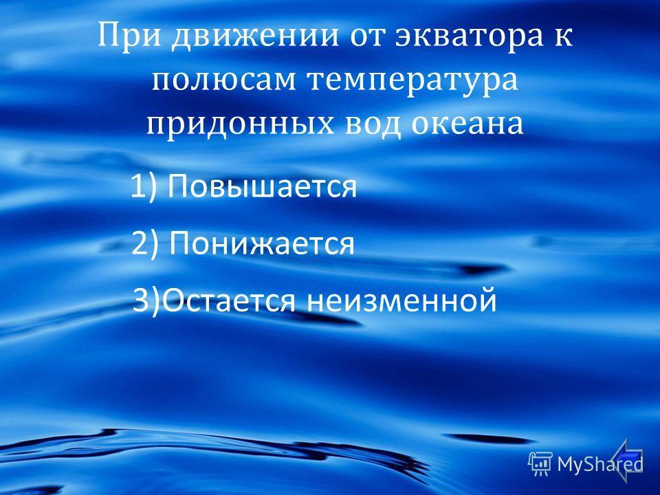 При движении от экватора к полюсам температура придонных вод океана 1) Повышается 2) Понижается 3)Остается неизменной