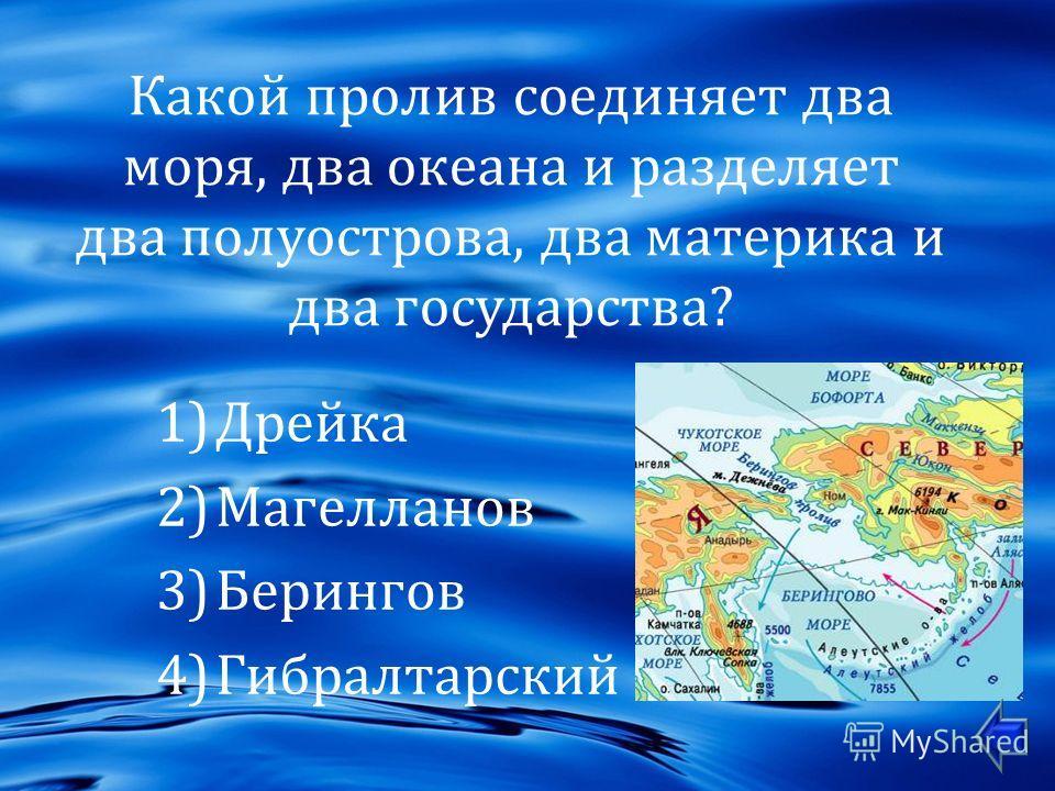 Какой пролив соединяет два моря, два океана и разделяет два полуострова, два материка и два государства ? 1)Дрейка 2)Магелланов 3)Берингов 4)Гибралтарский