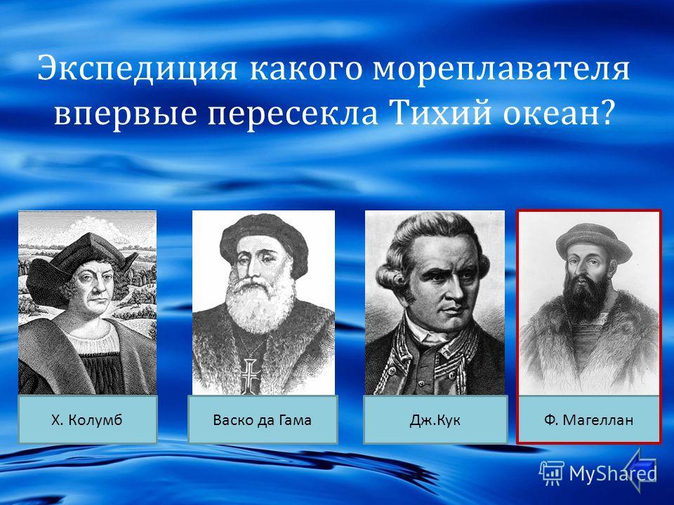 Экспедиция какого мореплавателя впервые пересекла Тихий океан ? Х. КолумбДж. КукВаско да ГамаФ. Магеллан
