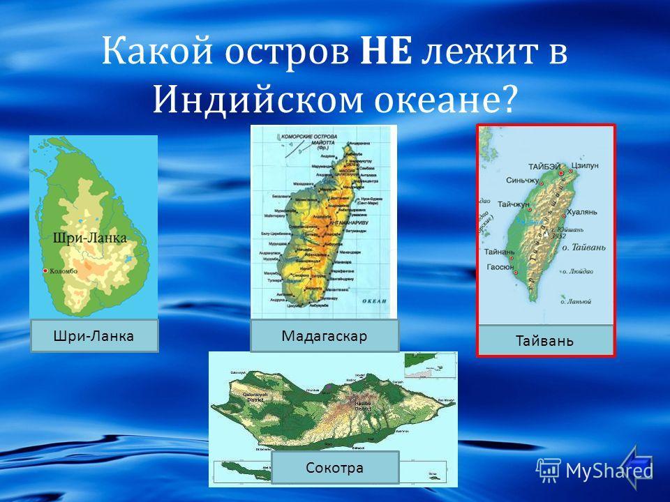 Какой остров НЕ лежит в Индийском океане ? Шри - Ланка Сокотра Мадагаскар Тайвань