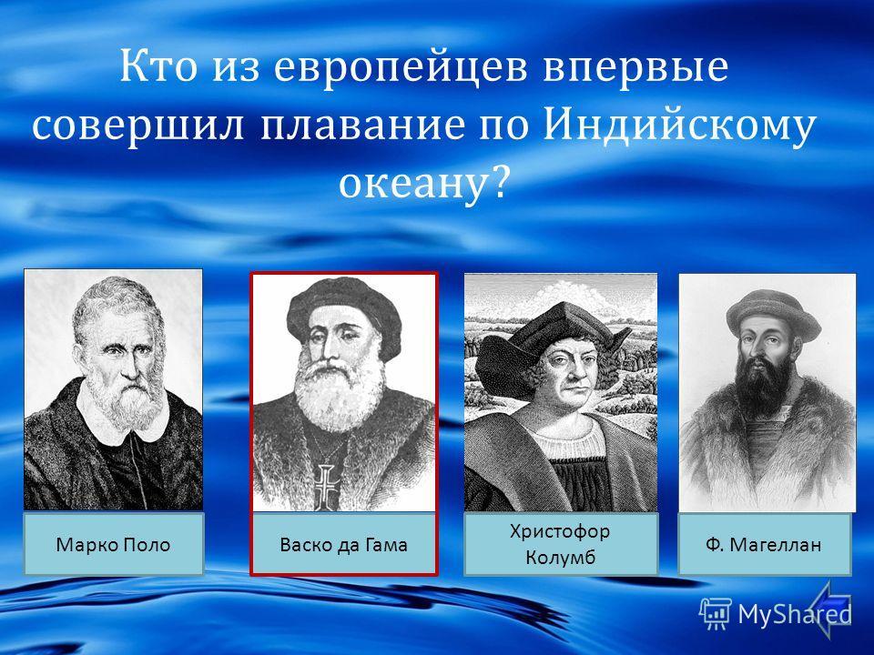 Кто из европейцев впервые совершил плавание по Индийскому океану ? Марко ПолоВаско да Гама Христофор Колумб Ф. Магеллан