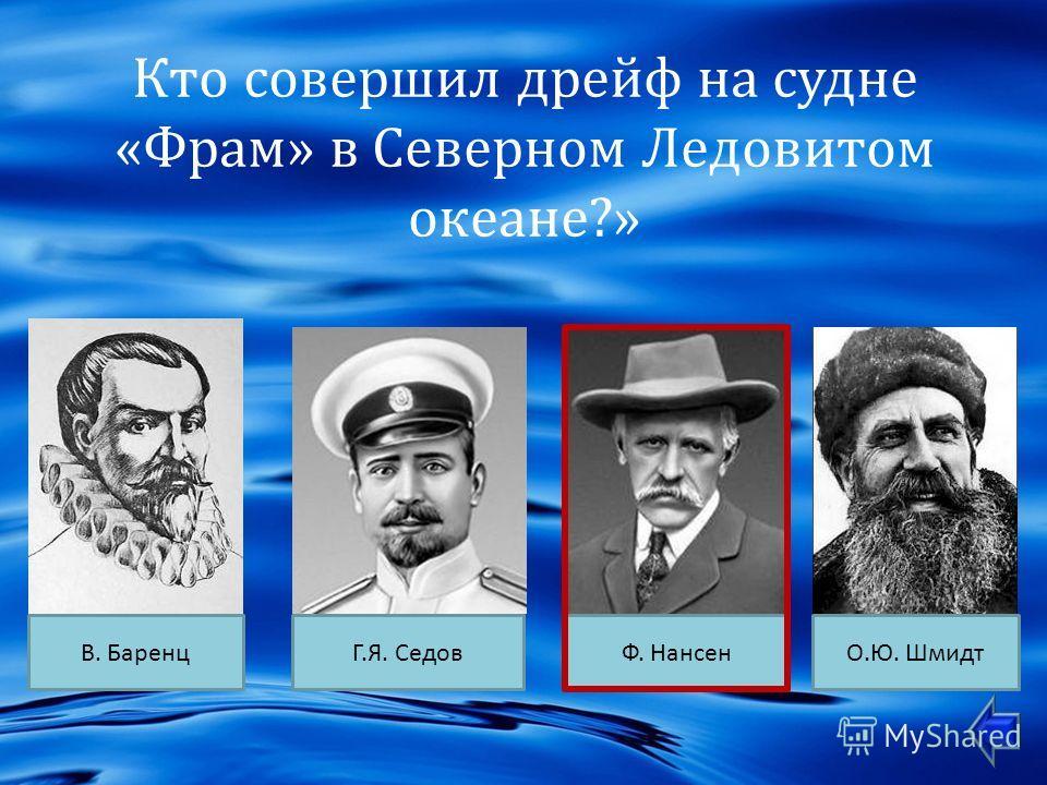 Кто совершил дрейф на судне « Фрам » в Северном Ледовитом океане ?» В. БаренцФ. НансенГ. Я. СедовО. Ю. Шмидт