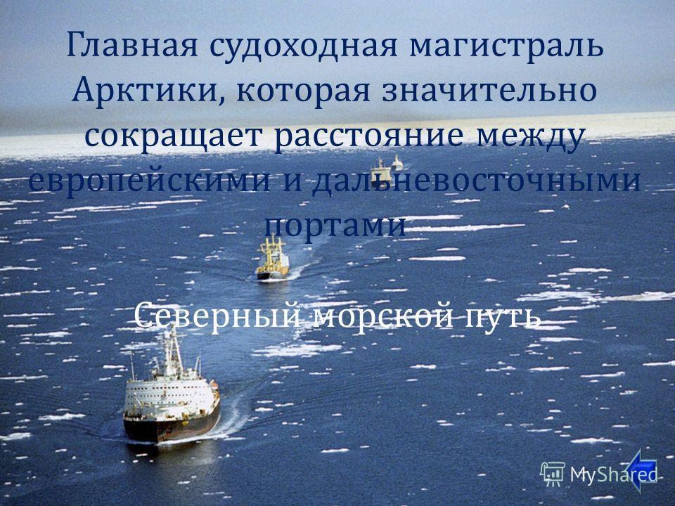 Главная судоходная магистраль Арктики, которая значительно сокращает расстояние между европейскими и дальневосточными портами Северный морской путь
