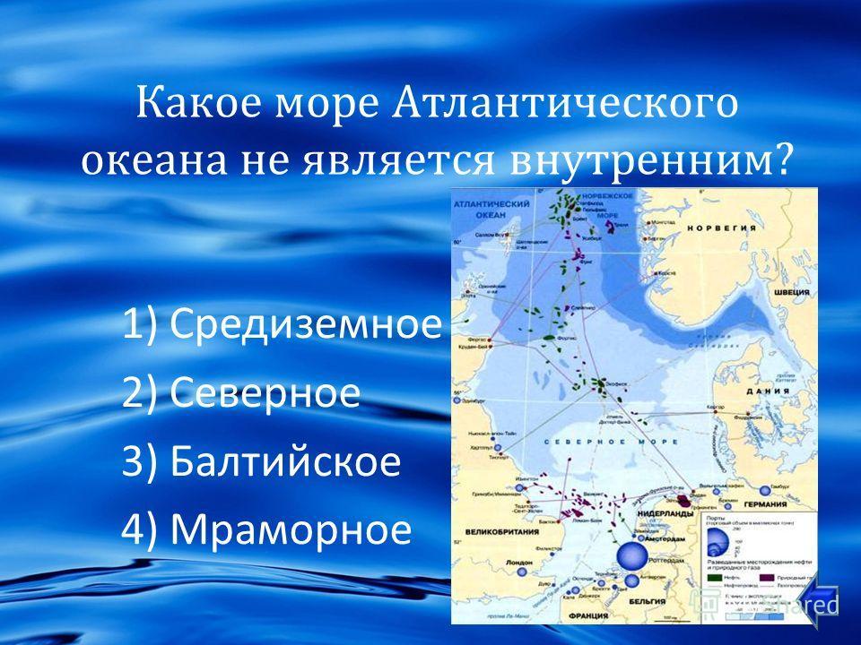 Какое море Атлантического океана не является внутренним ? 1)Средиземное 2)Северное 3)Балтийское 4)Мраморное