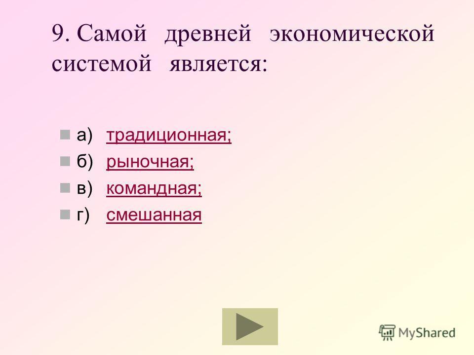 9. Самой древней экономической системой является: а)традиционная;традиционная; б)рыночная;рыночная; в)командная;командная; г)смешаннаясмешанная
