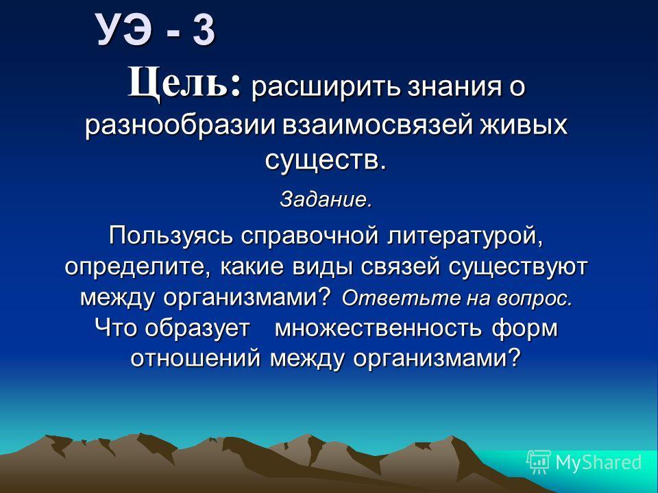 УЭ - 3 Цель: расширить знания о разнообразии взаимосвязей живых существ. Задание. Пользуясь справочной литературой, определите, какие виды связей существуют между организмами? Ответьте на вопрос. Что образует множественность форм отношений между орга