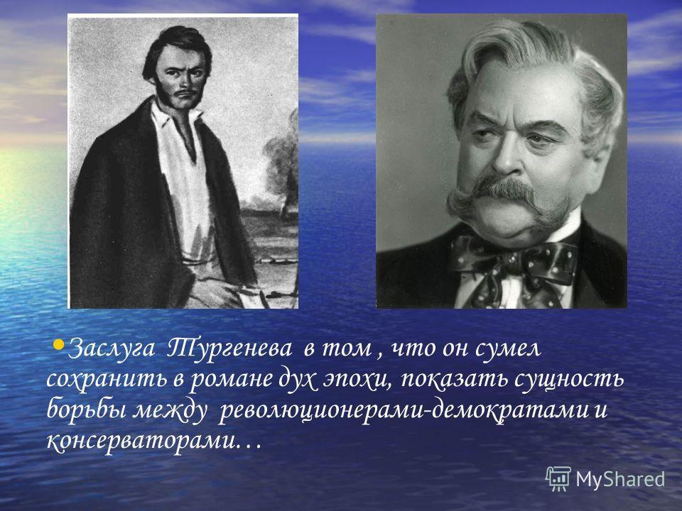 Заслуга Тургенева в том, что он сумел сохранить в романе дух эпохи, показать сущность борьбы между революционерами-демократами и консерваторами…