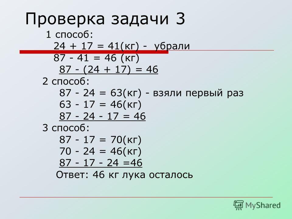 Проверка задачи 3 1 способ: 24 + 17 = 41(кг) - убрали 87 - 41 = 46 (кг) 87 - (24 + 17) = 46 2 способ: 87 - 24 = 63(кг) - взяли первый раз 63 - 17 = 46(кг) 87 - 24 - 17 = 46 3 способ: 87 - 17 = 70(кг) 70 - 24 = 46(кг) 87 - 17 - 24 =46 Ответ: 46 кг лук