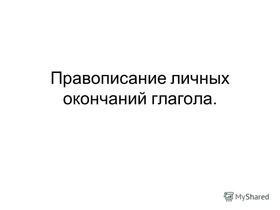 Правописание личных окончаний глагола.