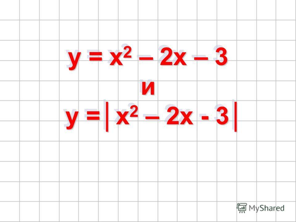 y = x 2 – 2x – 3 и y =x 2 – 2x - 3