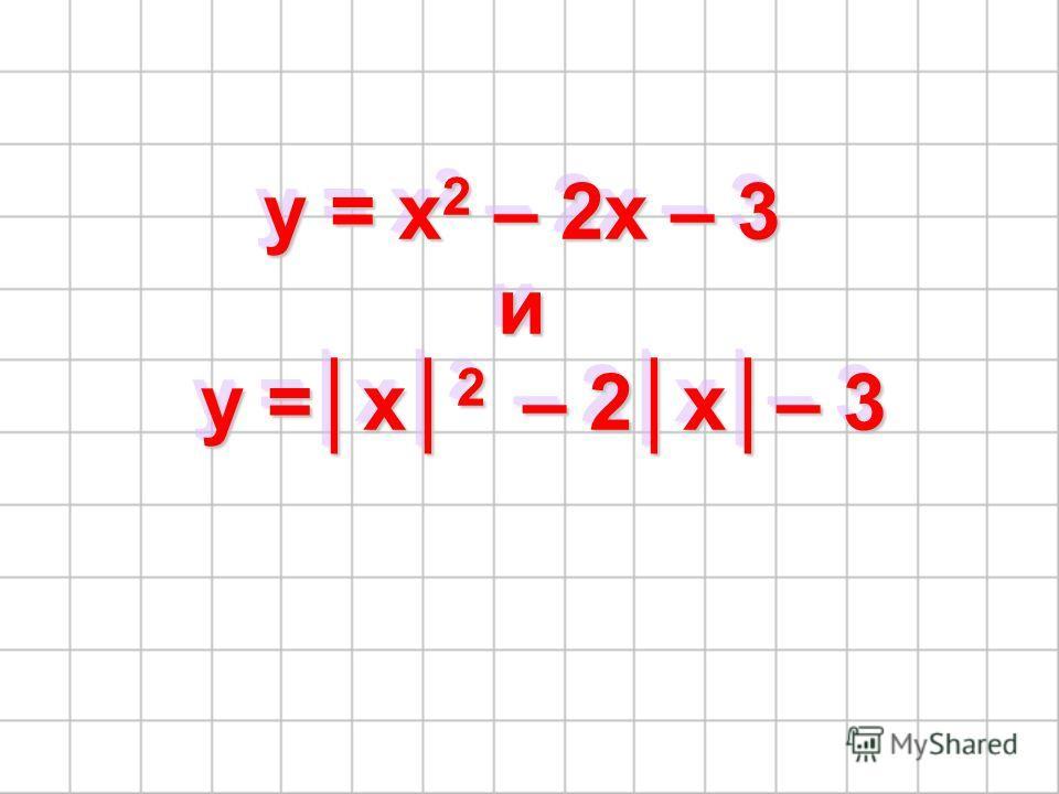 y = x 2 – 2x – 3 и y =x 2 – 2x– 3