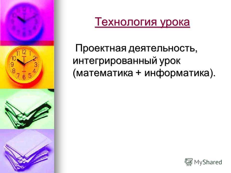 Технология урока Проектная деятельность, интегрированный урок (математика + информатика).