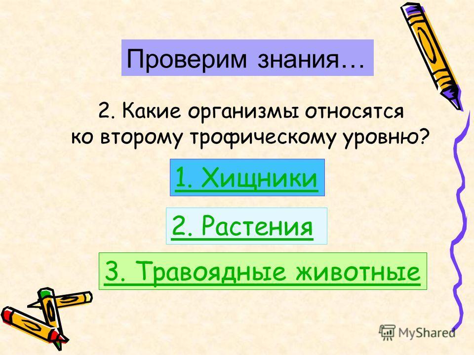 Проверим знания… 2. Какие организмы относятся ко второму трофическому уровню? 1. Хищники 2. Растения 3. Травоядные животные