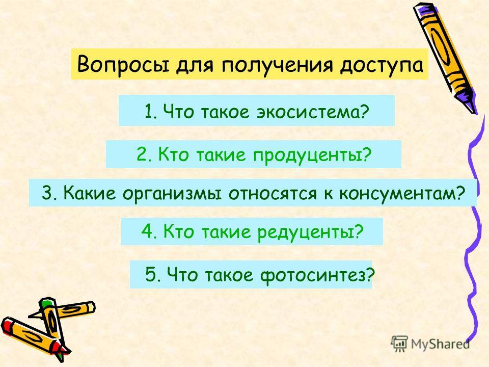 5. Что такое фотосинтез? 1. Что такое экосистема? 2. Кто такие продуценты? 3. Какие организмы относятся к консументам? 4. Кто такие редуценты? Вопросы для получения доступа
