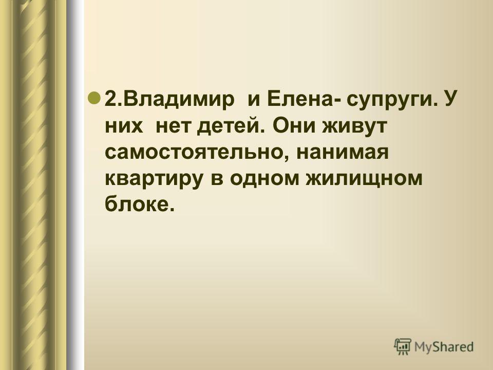2.Владимир и Елена- супруги. У них нет детей. Они живут самостоятельно, нанимая квартиру в одном жилищном блоке.