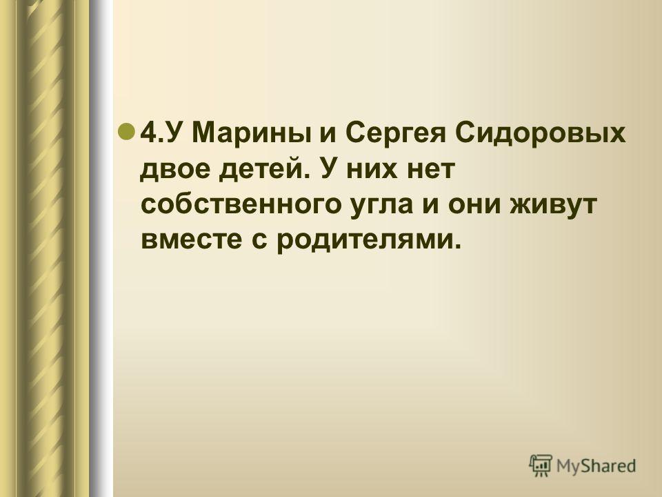 4.У Марины и Сергея Сидоровых двое детей. У них нет собственного угла и они живут вместе с родителями.