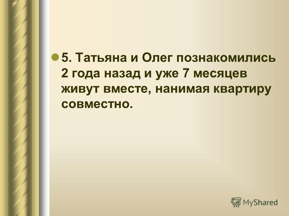 5. Татьяна и Олег познакомились 2 года назад и уже 7 месяцев живут вместе, нанимая квартиру совместно.