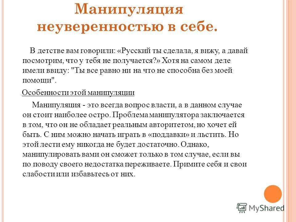 Манипуляция неуверенностью в себе. В детстве вам говорили: «Русский ты сделала, я вижу, а давай посмотрим, что у тебя не получается?» Хотя на самом деле имели ввиду: