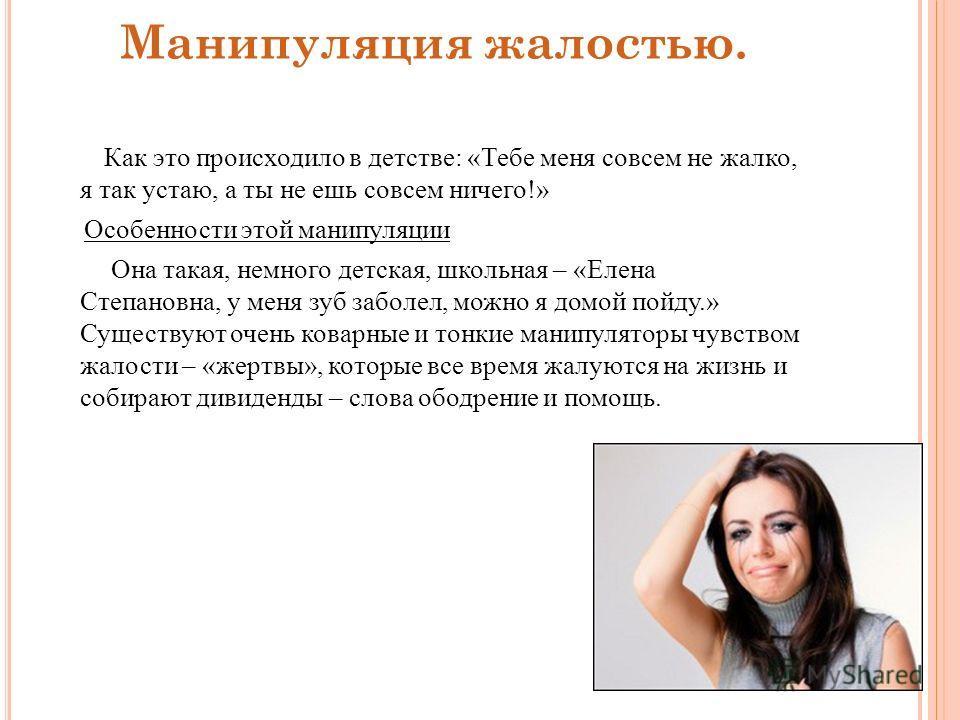 Манипуляция жалостью. Как это происходило в детстве: «Тебе меня совсем не жалко, я так устаю, а ты не ешь совсем ничего!» Особенности этой манипуляции Она такая, немного детская, школьная – «Елена Степановна, у меня зуб заболел, можно я домой пойду.»