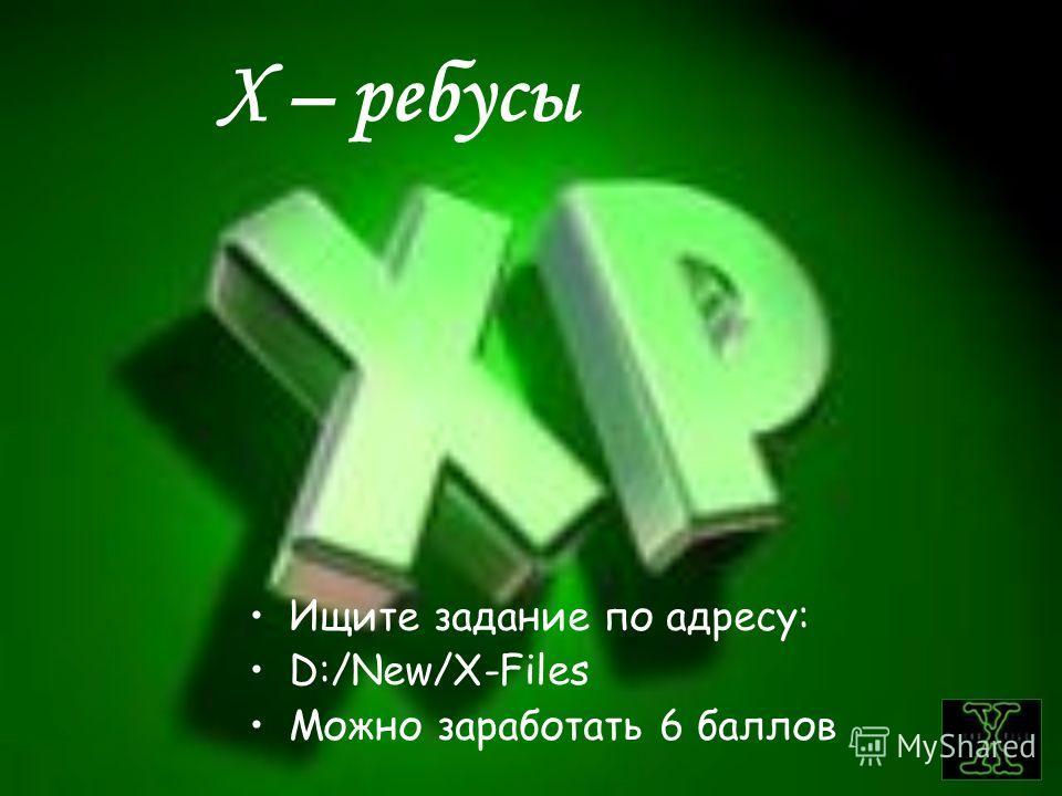 Х – ребусы Ищите задание по адресу: D:/New/X-Files Можно заработать 6 баллов