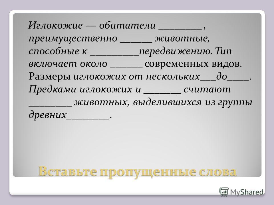 Вставьте пропущенные слова Иглокожие обитатели ________, преимущественно ______ животные, способные к _________передвижению. Тип включает около ______ современных видов. Размеры иглокожих от нескольких___до____. Предками иглокожих и _______ считают _