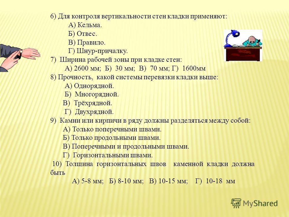 6) Для контроля вертикальности стен кладки применяют: А) Кельма. Б) Отвес. В) Правило. Г) Шнур-причалку. 7) Ширина рабочей зоны при кладке стен: А) 2600 мм; Б) 30 мм; В) 70 мм; Г) 1600мм 8) Прочность, какой системы перевязки кладки выше: А) Однорядно