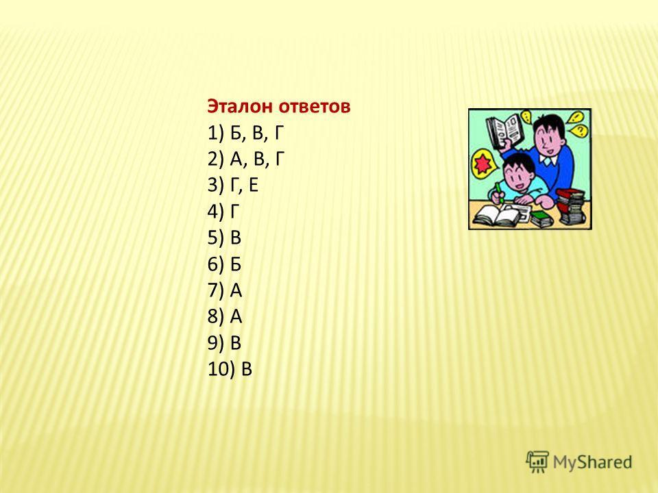 Эталон ответов 1) Б, В, Г 2) А, В, Г 3) Г, Е 4) Г 5) В 6) Б 7) А 8) А 9) В 10) В
