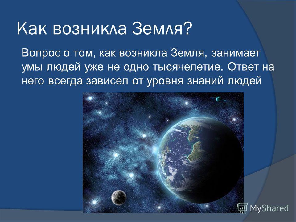 Как возникла Земля? Вопрос о том, как возникла Земля, занимает умы людей уже не одно тысячелетие. Ответ на него всегда зависел от уровня знаний людей
