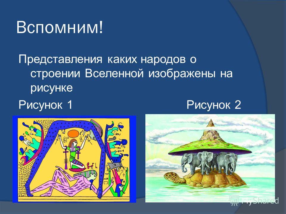 Вспомним! Представления каких народов о строении Вселенной изображены на рисунке Рисунок 1 Рисунок 2