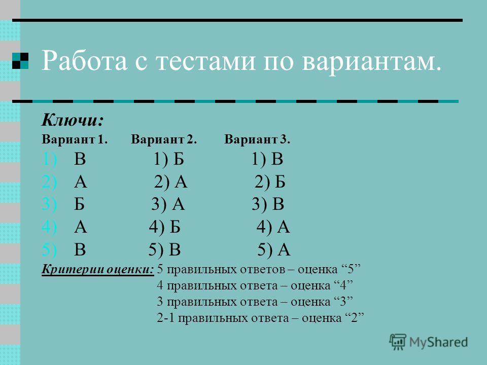 Работа с тестами по вариантам. Ключи: Вариант 1. Вариант 2. Вариант 3. 1)В 1) Б 1) В 2)А 2) А 2) Б 3)Б 3) А 3) В 4)А 4) Б 4) А 5)В 5) В 5) А Критерии оценки: 5 правильных ответов – оценка 5 4 правильных ответа – оценка 4 3 правильных ответа – оценка