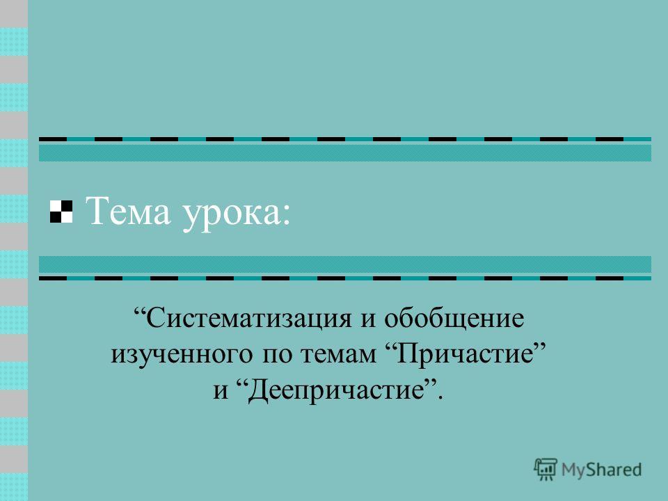 Тема урока: Систематизация и обобщение изученного по темам Причастие и Деепричастие.