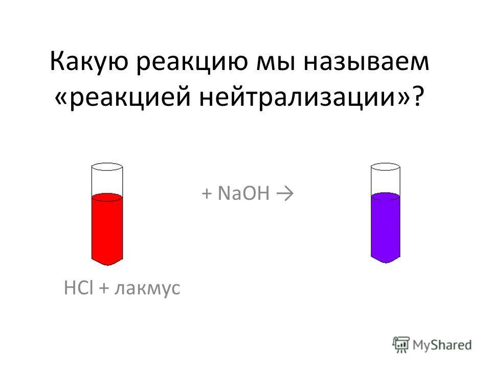 Какую реакцию мы называем «реакцией нейтрализации»? + NaOH HCl + лакмус